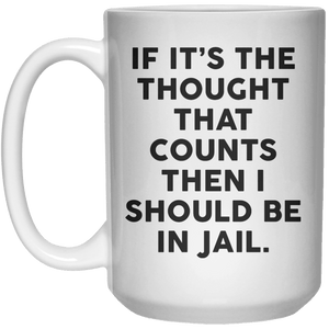 If It's The Thought That Counts Then I Should be In Jail MUG  Mug - 15oz - Shirtoopia