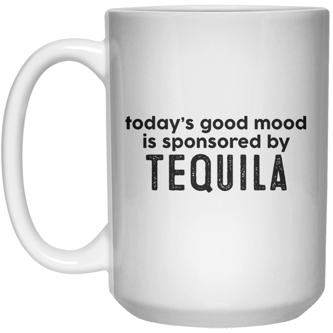 today's good mood is sponsored by Tequila  Mug - 15oz - Shirtoopia