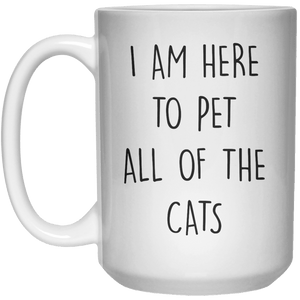 I Am Here To Pet All Of The Cats MUG  Mug - 15oz - Shirtoopia