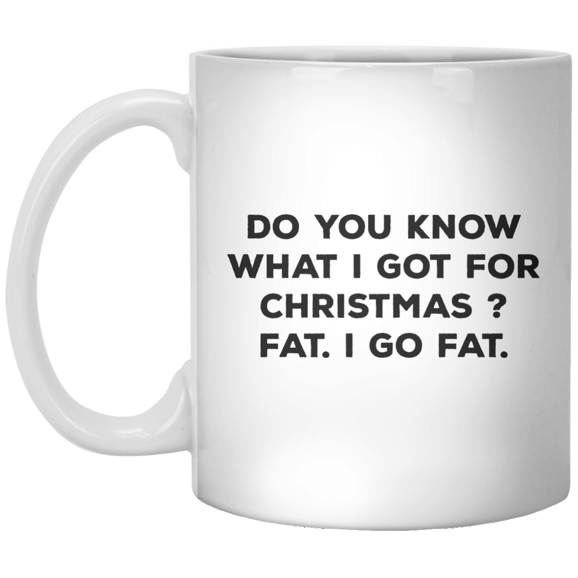 Do You Know What I Got For Christmas  Fat I Go Fat MUG - Shirtoopia