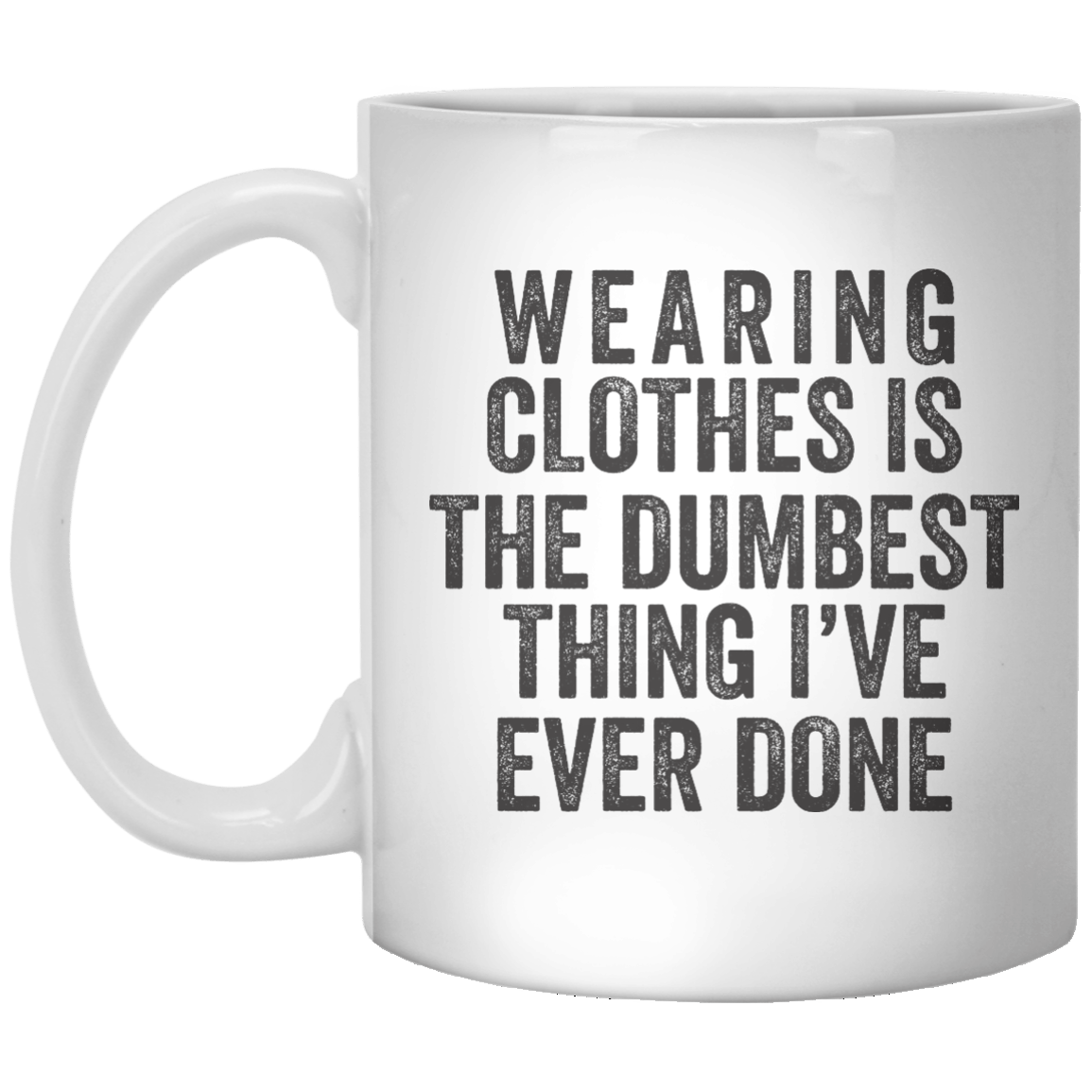 Wearing Clothes Is The Dumbest Thing I've Ever Done MUG - Shirtoopia