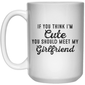 If You Think I'm Cute You Should Meet My Girlfriend MUG  Mug - 15oz - Shirtoopia