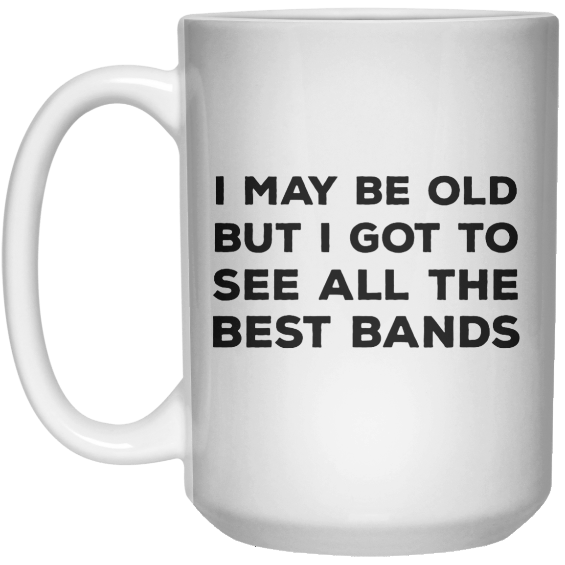I May Be Old But I Got To See All The Best Bands MUG  Mug - 15oz - Shirtoopia