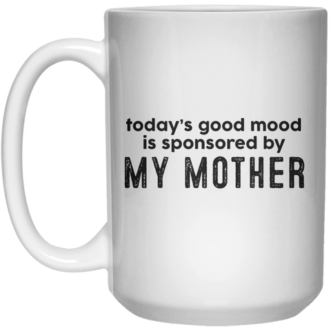 today's good mood is sponsored by My Mother MUG  Mug - 15oz - Shirtoopia