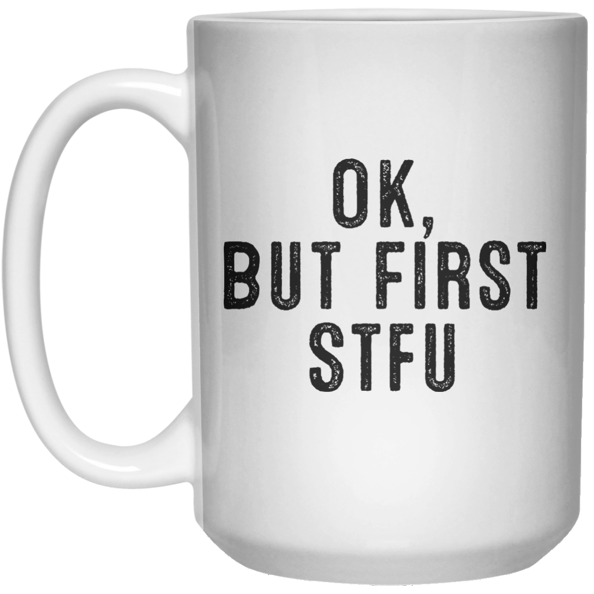 Ok, But First Stfu MUG  Mug - 15oz - Shirtoopia