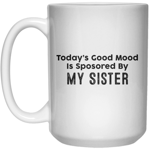 Today's Good Mood Is Sposored By My sister MUG  Mug - 15oz - Shirtoopia