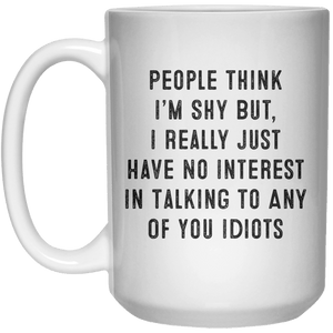 People Think I'm Shy But, I Really Just Have No Interest In Talking To Any Of You Idiots MUG  Mug - 15oz - Shirtoopia