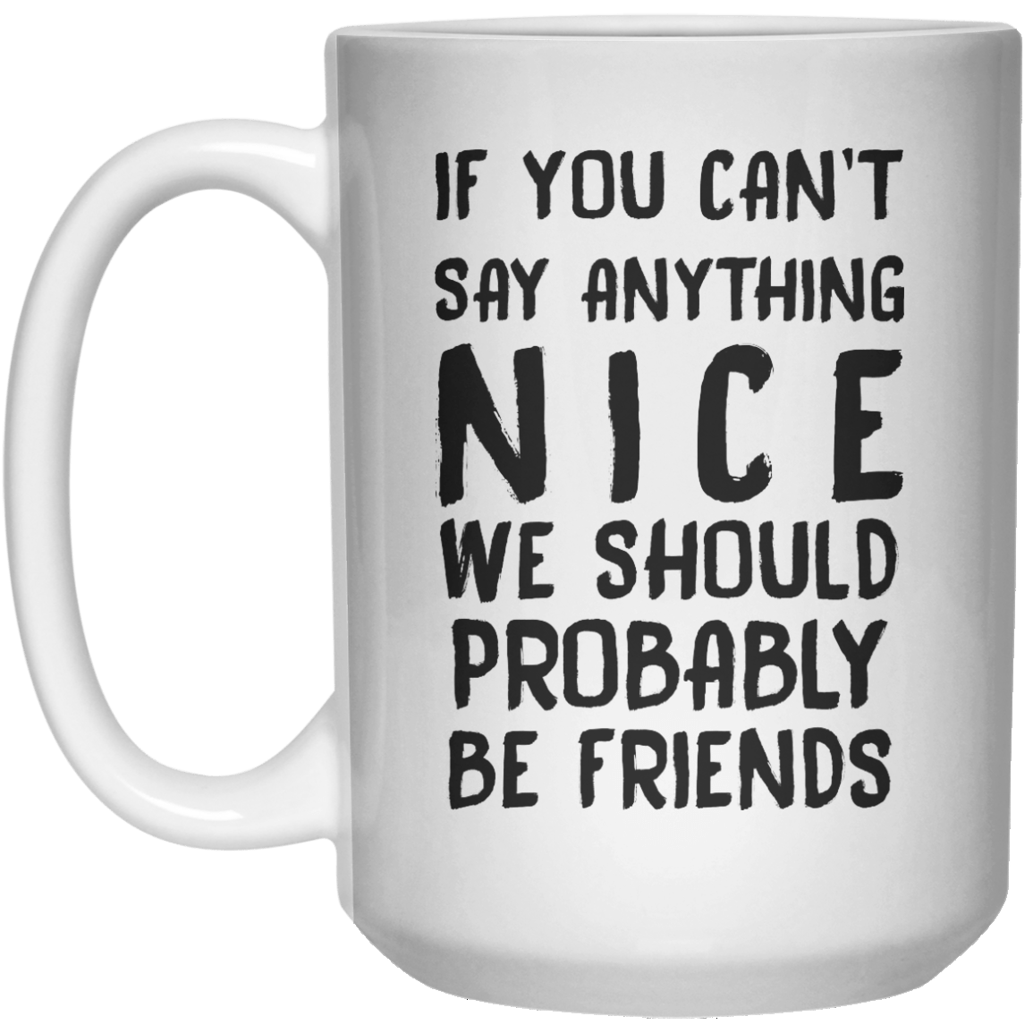 If You Can't Say Anything Nice We Should Probably Be Friends MUG  Mug - 15oz - Shirtoopia