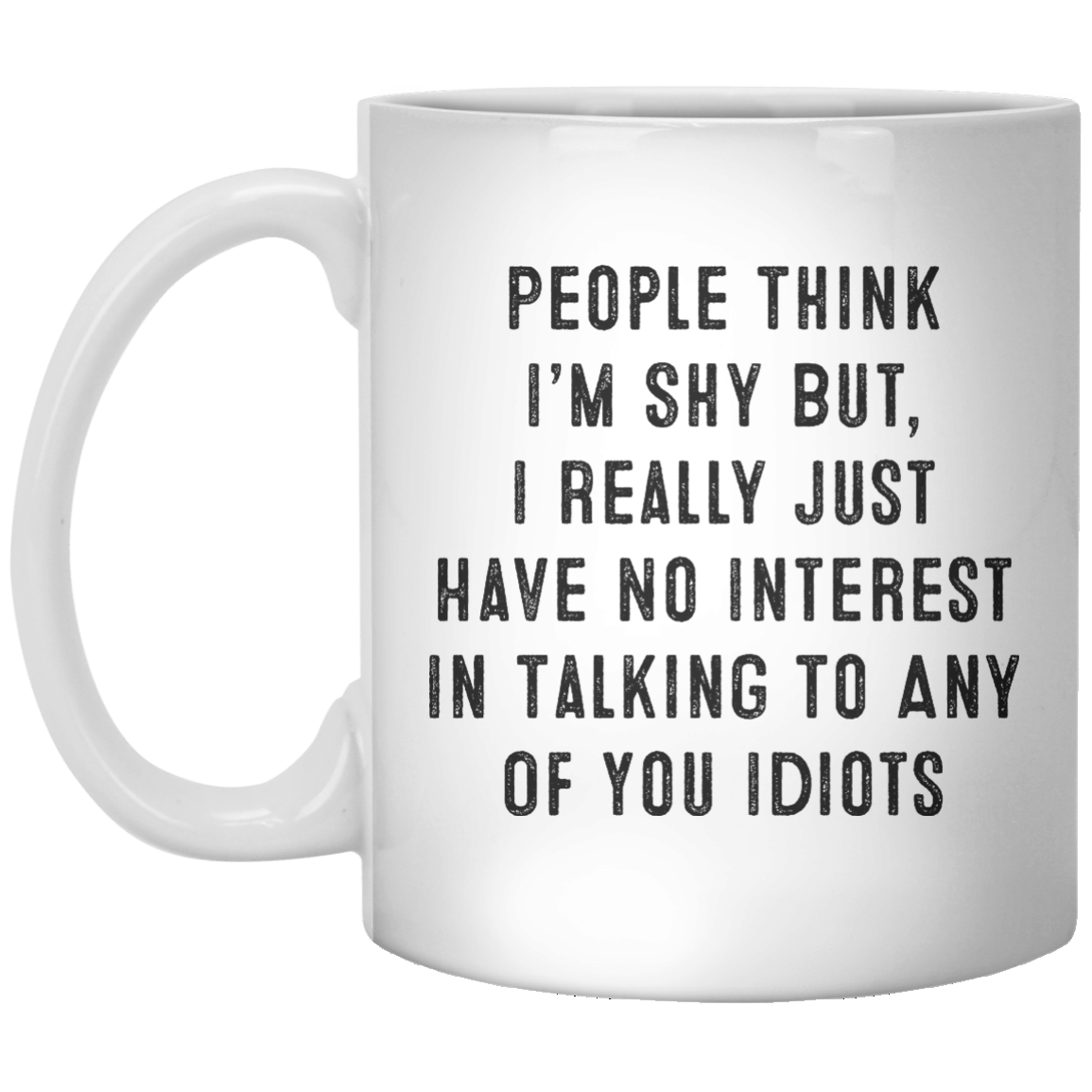 People Think I'm Shy But, I Really Just Have No Interest In Talking To Any Of You Idiots MUG - Shirtoopia