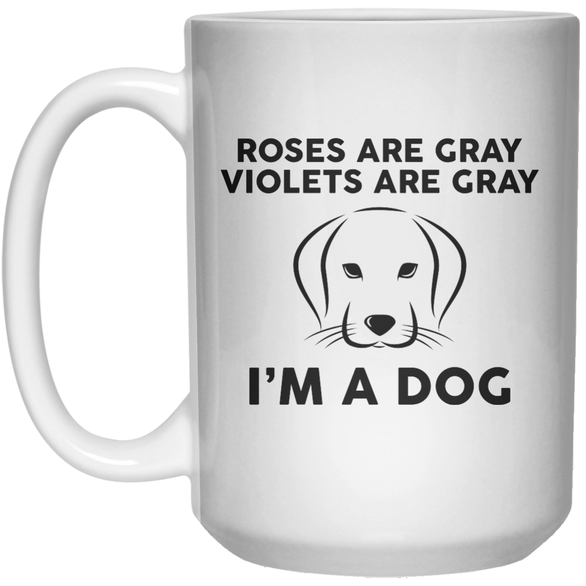 Roses Are Gray Violets Are Gray I'm A Dog  Mug - 15oz - Shirtoopia