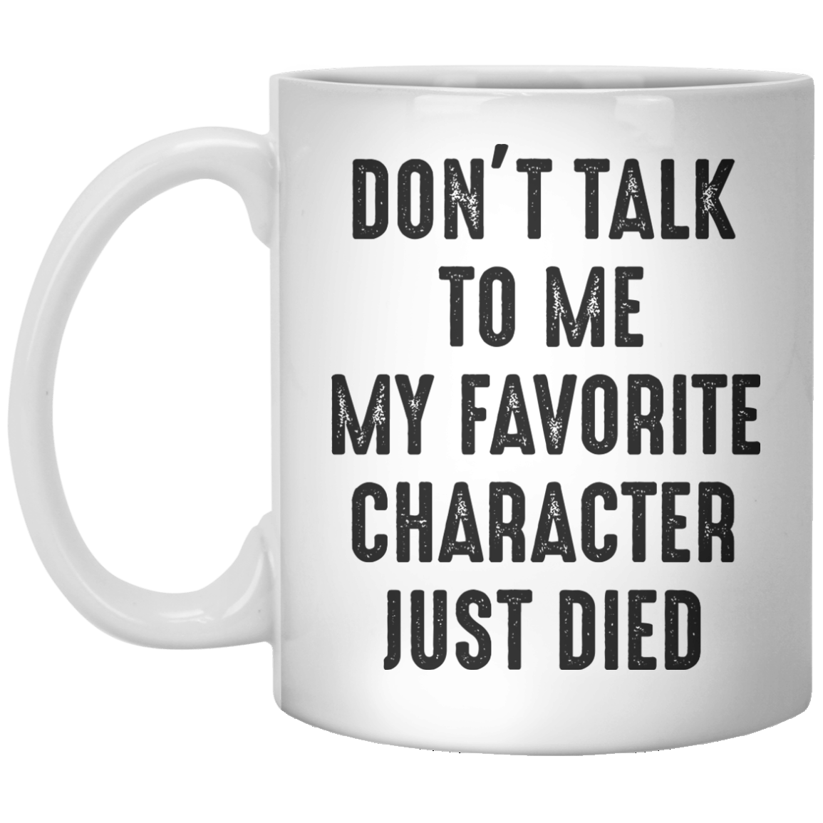 Don't Talk To me My Favourite Character Just Died MUG - Shirtoopia