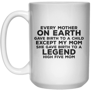 Every Mother On Earth Gave Birth To A Child Except My Mom She Gave Birth To A Legend High Five Mom MUG  Mug - 15oz - Shirtoopia
