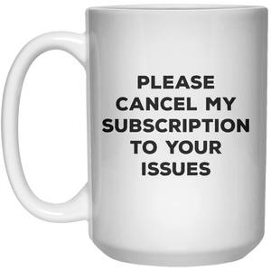 Please Cancel My Subscription To Your Issues MUG  Mug - 15oz - Shirtoopia