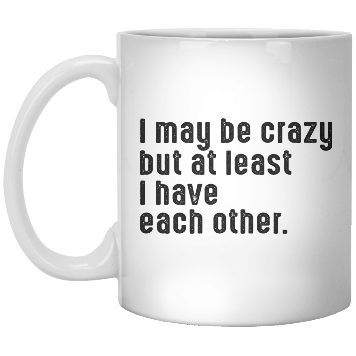 i may be crazy but at least i have each other. MUG - Shirtoopia
