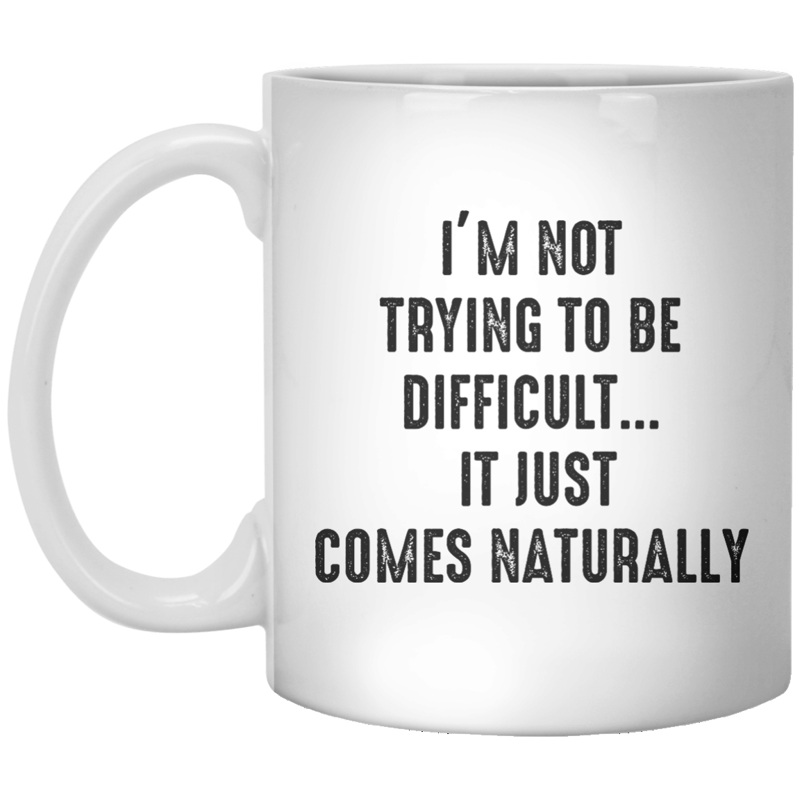 I'm Not Trying to Be Difficult It Just Comes Naturally MUG - Shirtoopia