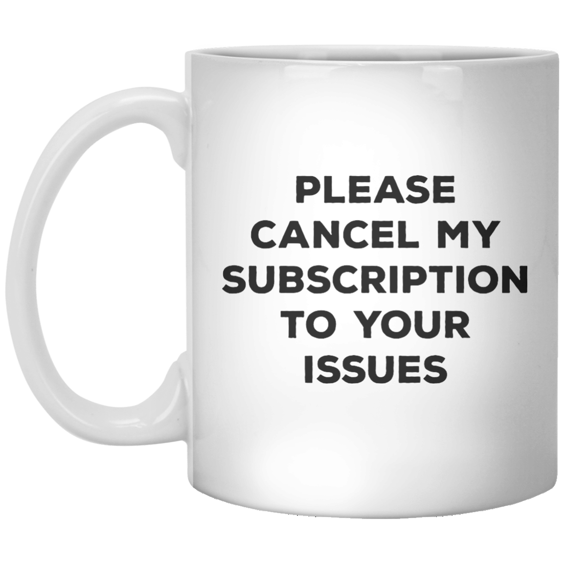 Please Cancel My Subscription To Your Issues MUG - Shirtoopia
