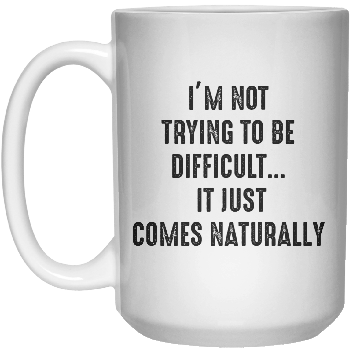 I'm Not Trying to Be Difficult It Just Comes Naturally MUG  Mug - 15oz - Shirtoopia
