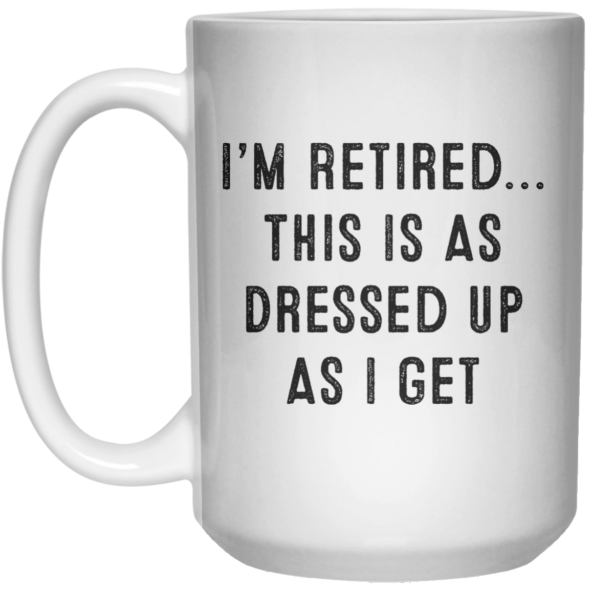 I'm Retired This Is As Dressed up As I get MUG  Mug - 15oz - Shirtoopia