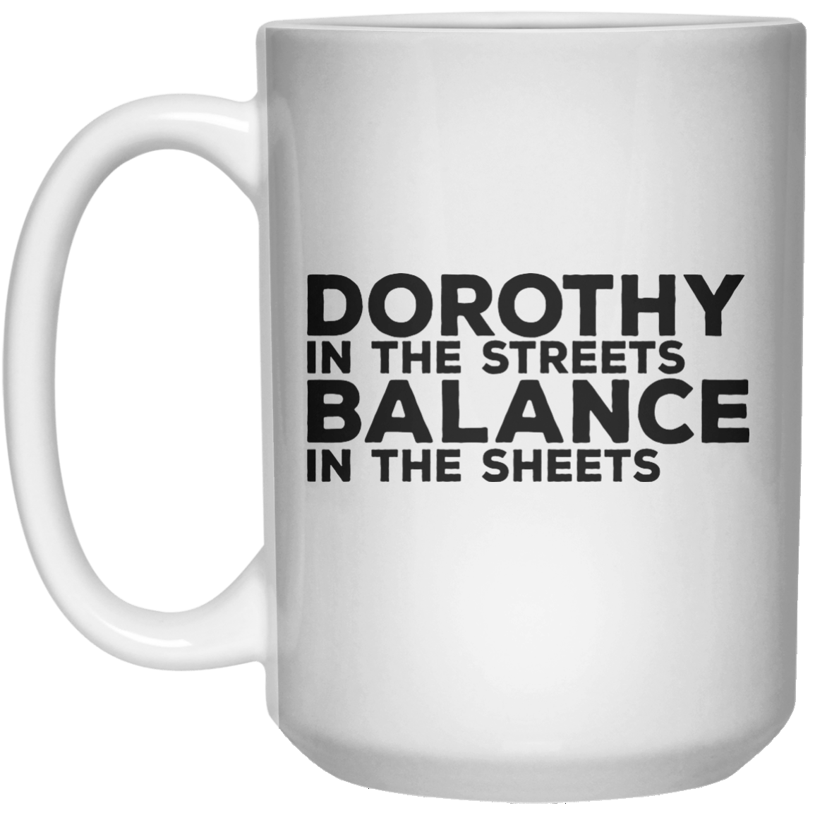 Dorothy In The Streets Balance In The Sheets MUG  Mug - 15oz - Shirtoopia