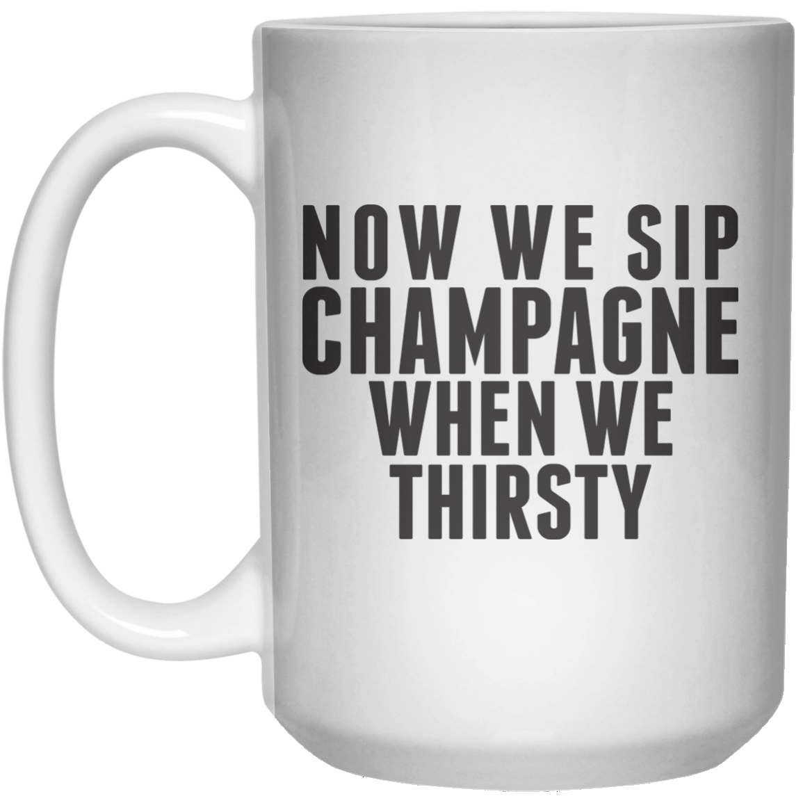Now We Sip Champagne When We Thirsty MUG  Mug - 15oz - Shirtoopia