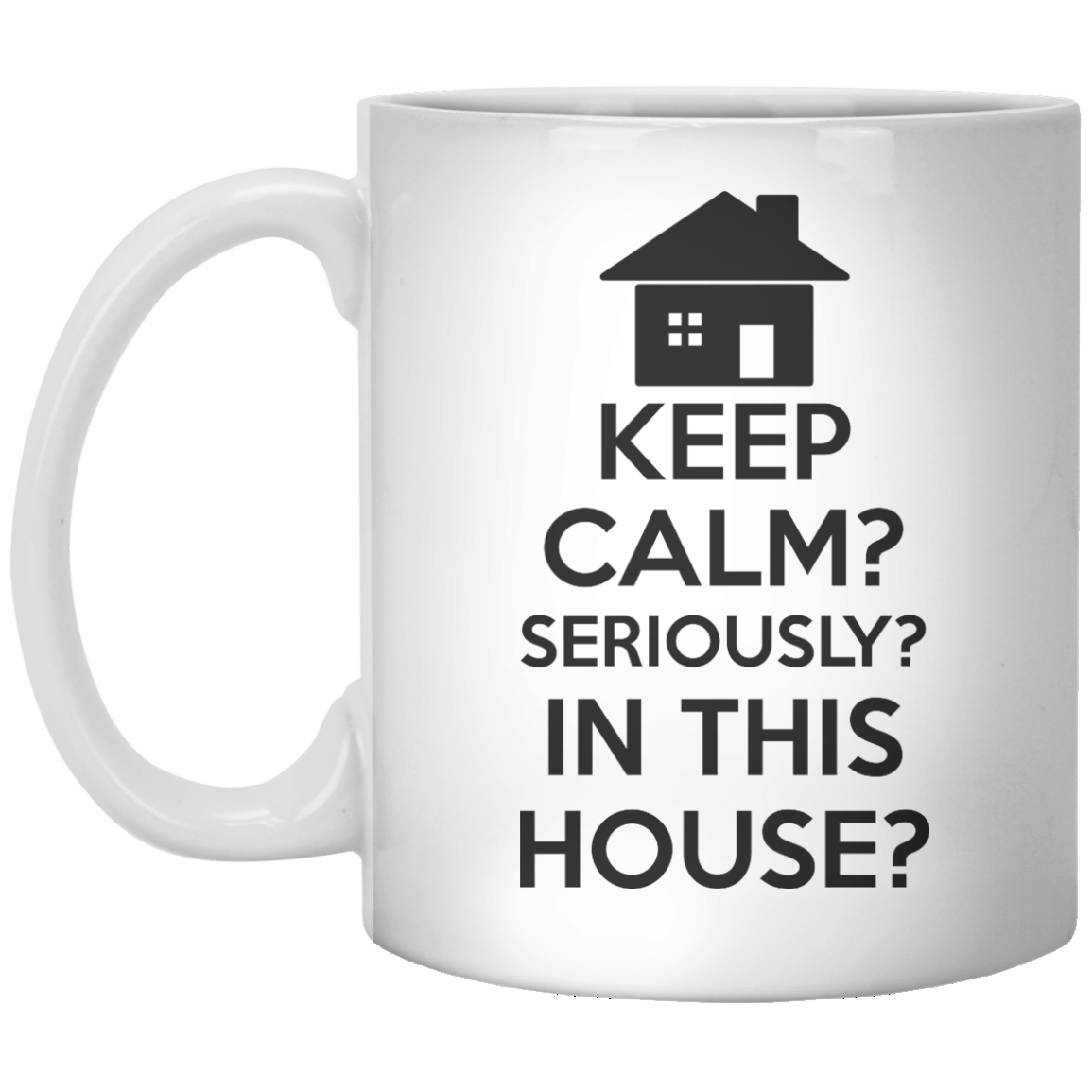Keep Calm Seriously In This House MUG - Shirtoopia