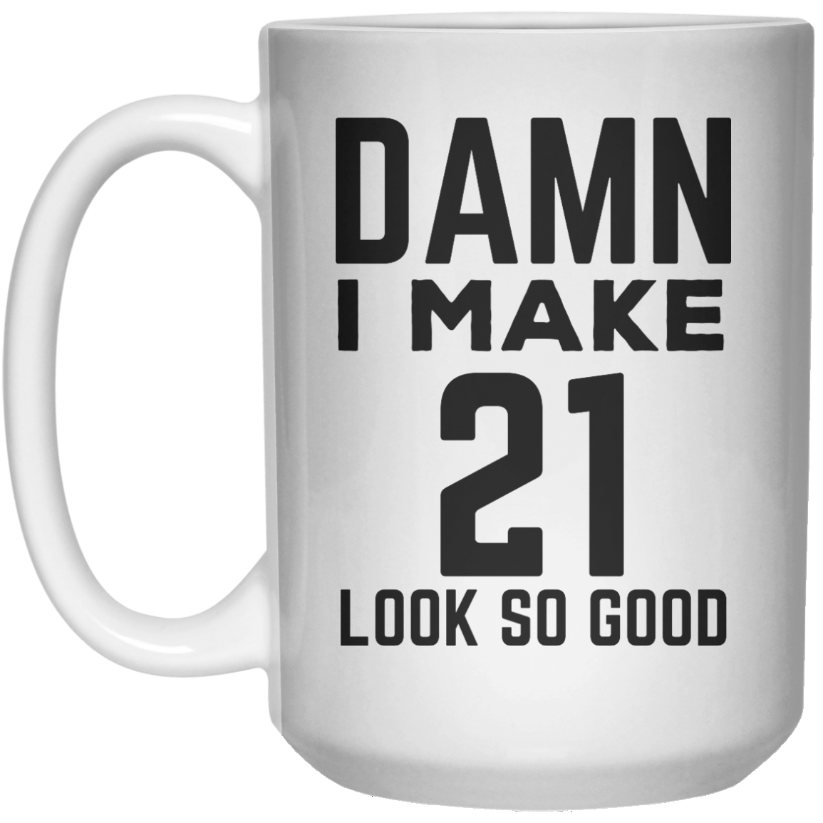 Damn I Make 21 Look So Good  Mug - 15oz - Shirtoopia