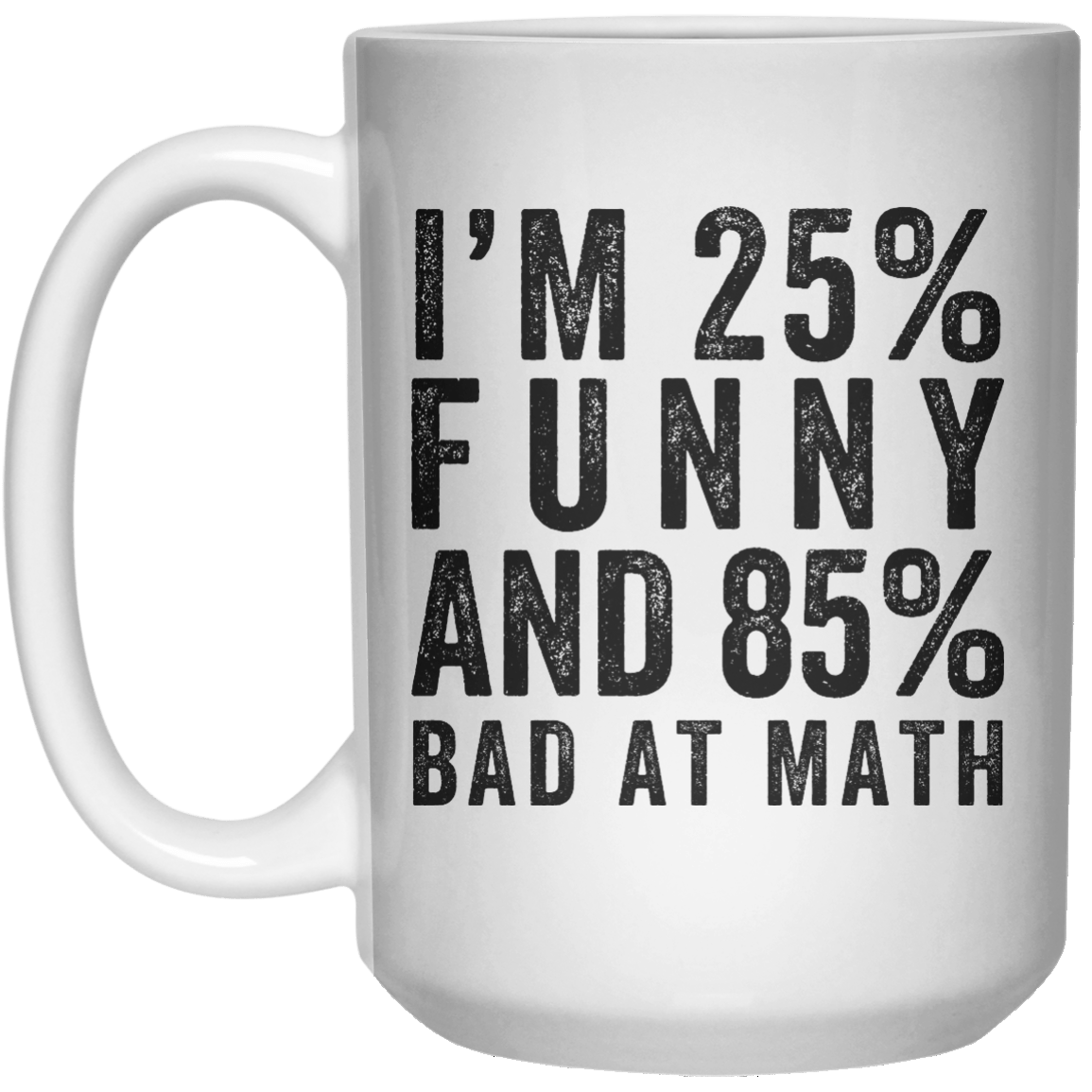 I'M 25% Funny ANd 85% Bad At Math  Mug - 15oz - Shirtoopia