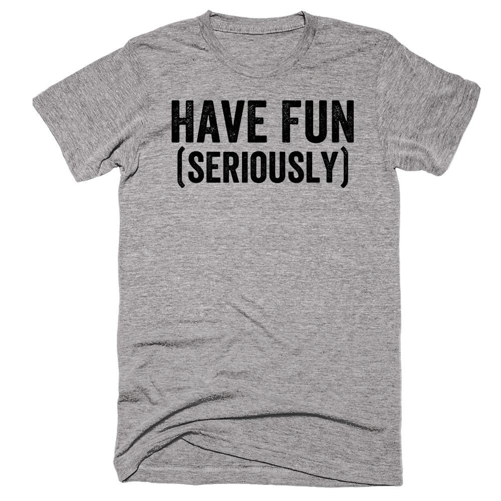 Have Fun (seriously) T-shirt - Shirtoopia