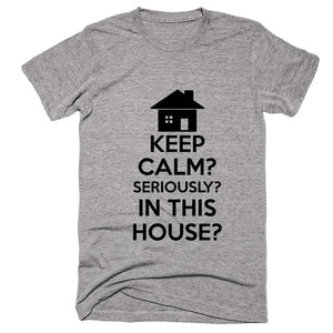 Keep Calm Seriously In This House T-shirt - Shirtoopia