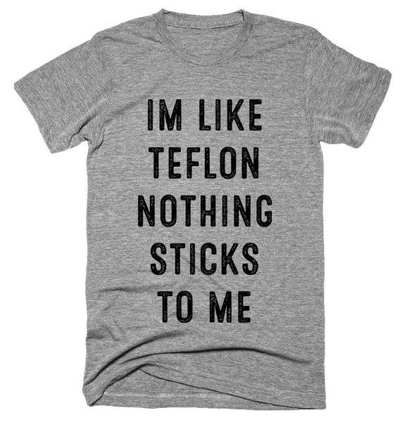 IM LIKE TEFLON NOTHING STICKS TO ME T-shirt