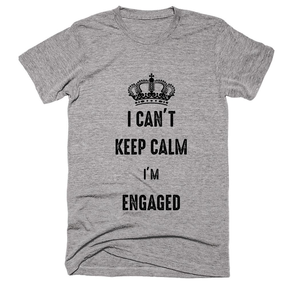 I Can't Keep Calm I'm Engaged T-shirt - Shirtoopia