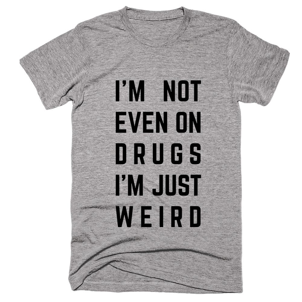 I'M Not Even On Drugs I'm Just Weird T-shirt - Shirtoopia