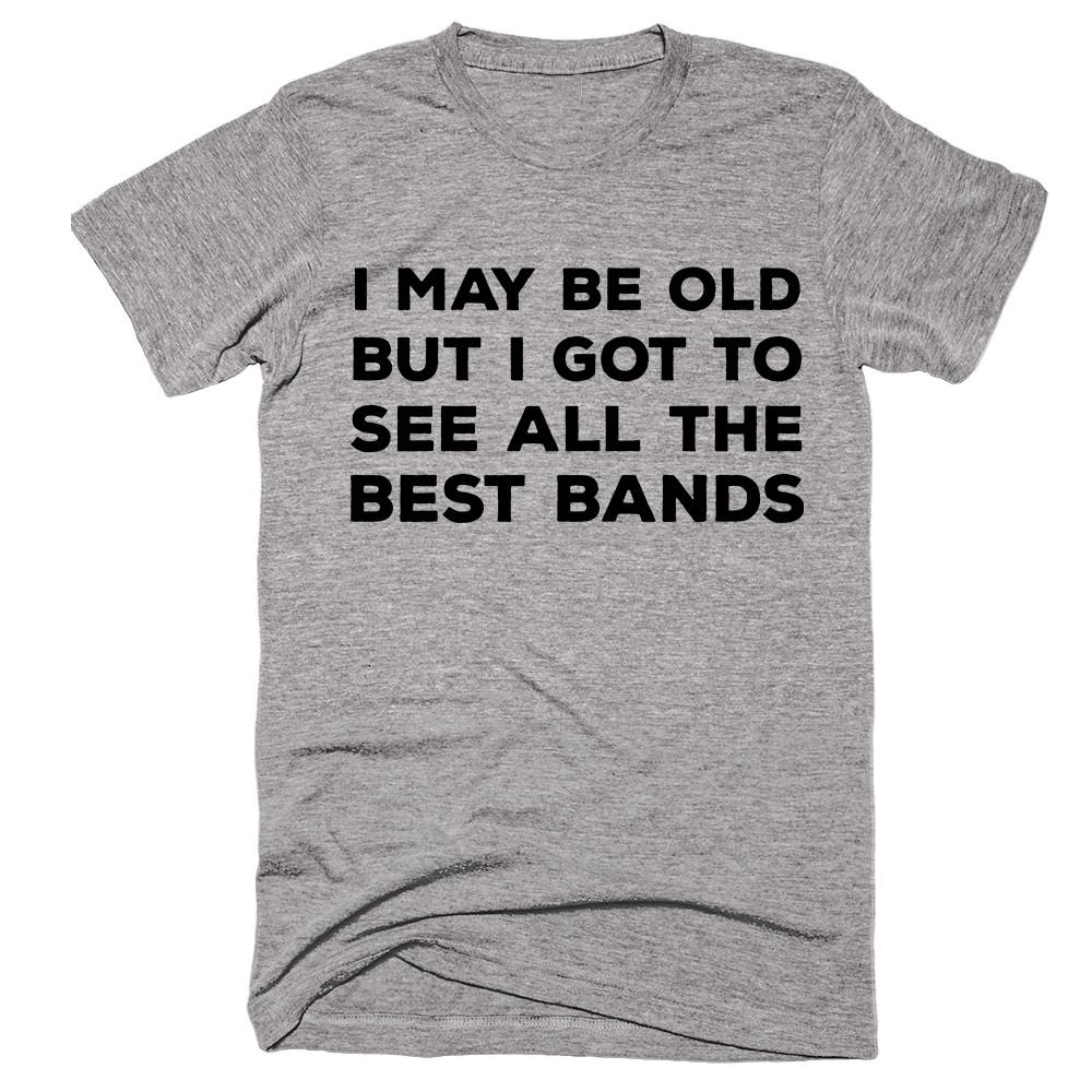I May Be Old But I Got To See All The Best Bands T-shirt - Shirtoopia