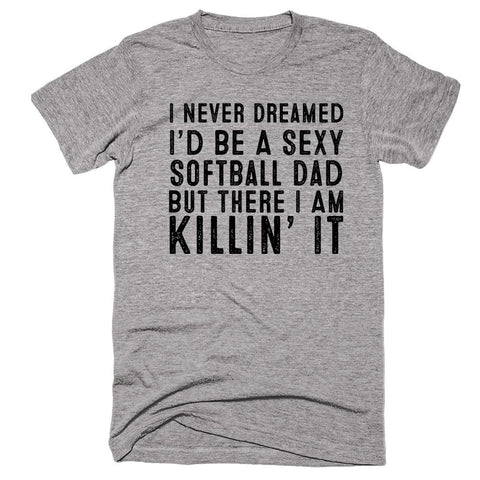 I Never Dreamed I'd Be A Sexy Softball Dad But There I Am Killin' It T-shirt - Shirtoopia
