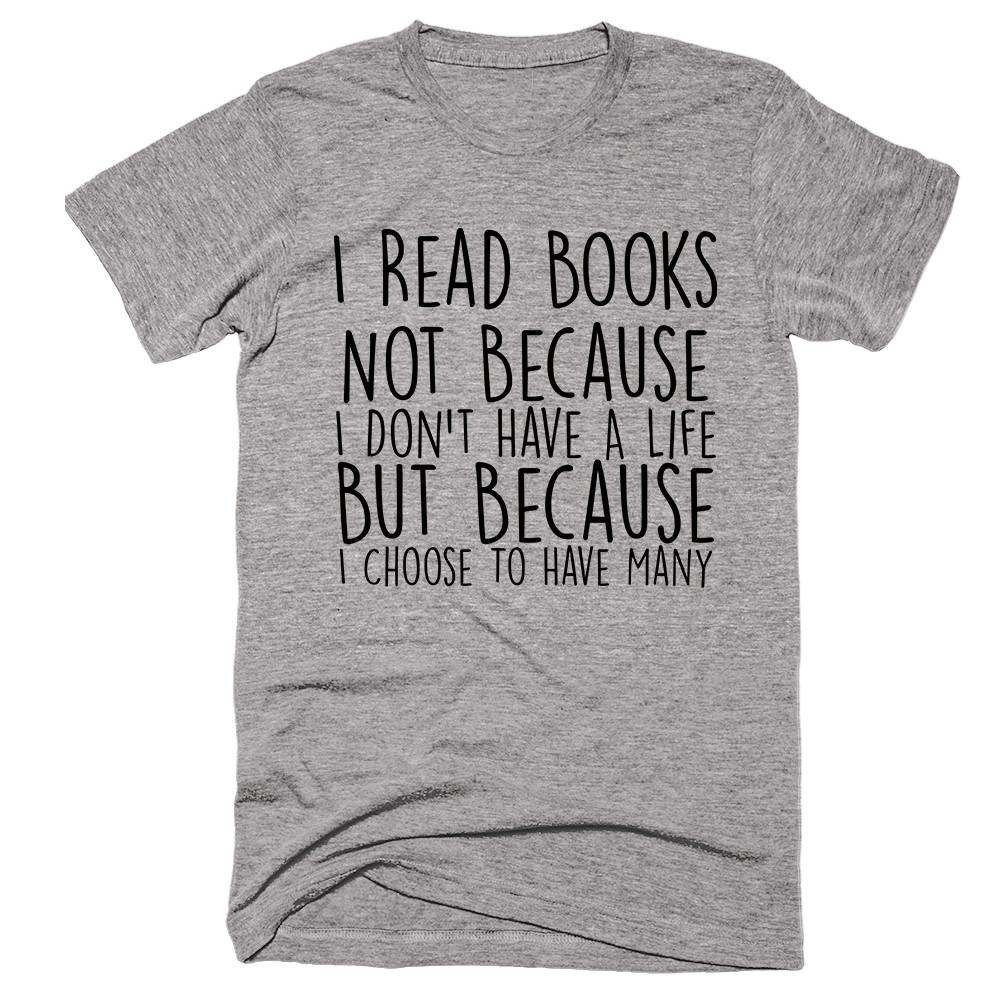 I Read Books Not Because I Don't Have A Life But Because I Choose To Have Many T-shirt - Shirtoopia
