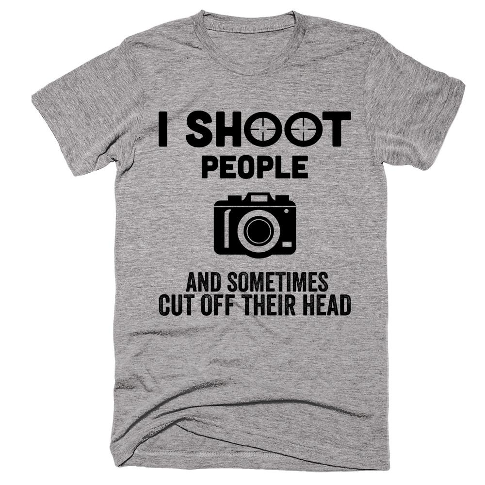 I Shoot People And Sometimes Cut Off Their Head - Shirtoopia