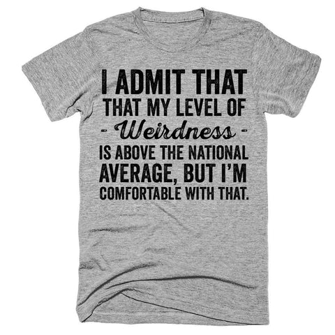 I admit that my level of weirdness is above the national level but i'm comfortable with that t-shirt