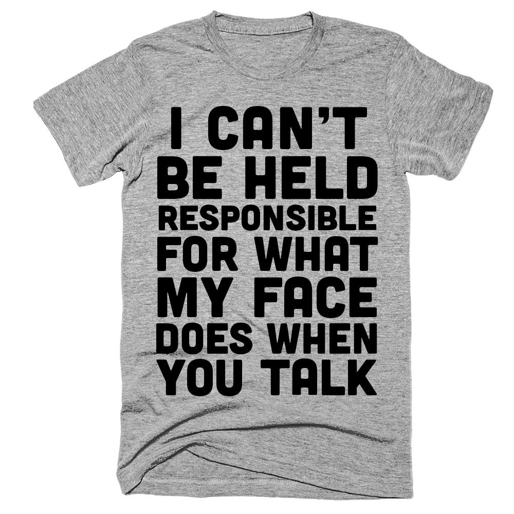 I can't be held responsible for what my face does when you talk t-shirt