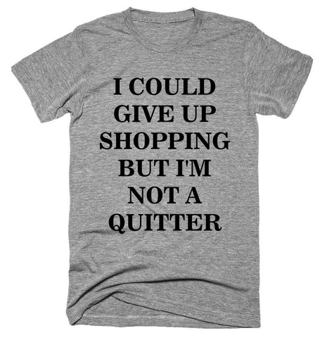 I could give up shopping but I'm not a quitter T-shirt