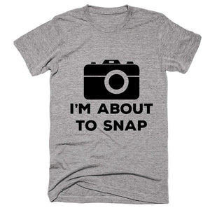I'm About To Snap T-shirt - Shirtoopia