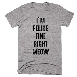 I'm Feline Fine Right Meow T-shirt - Shirtoopia