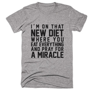 I'm On That New Diet Where You Eat Everything And Pray For A Miracle T-shirt - Shirtoopia