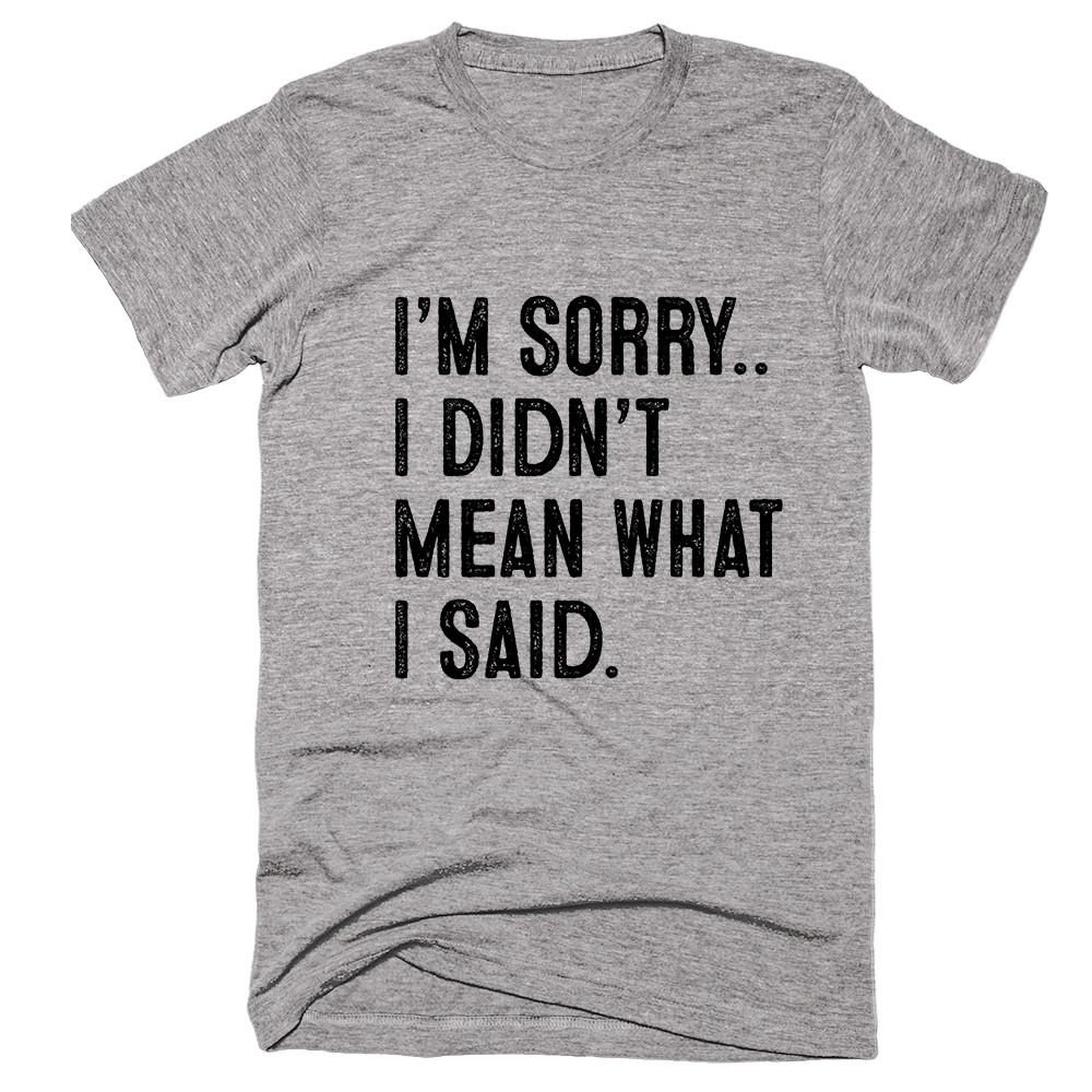 I'm Sorry.. I Didn't  Mean What  I Said t-shirt - Shirtoopia