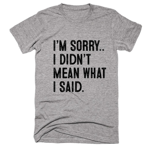 I'm Sorry.. I Didn't  Mean What  I Said t-shirt