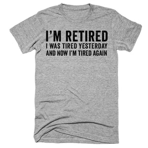 I'm retired I was tired yesterday and now i'm tired again t-shirt