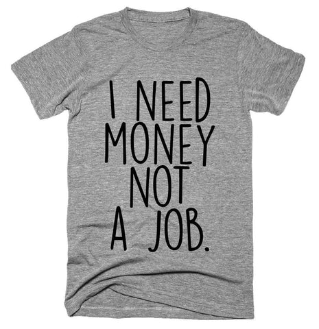 I need money not a job T-shirt