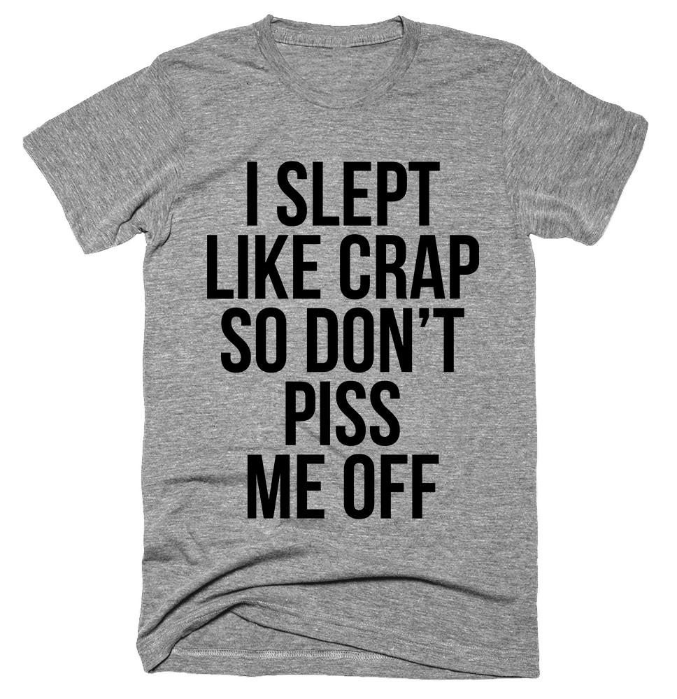 I slept like crap so don't piss me off T-shirt