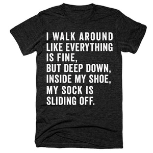 I walk around like everything is fine but deep down inside my shoe my sock is sliding off t-shirt