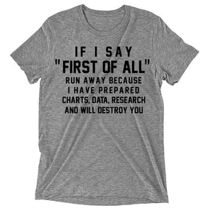 If i say first of all run away because i have prepared charts data research and will destroy you t-shirt