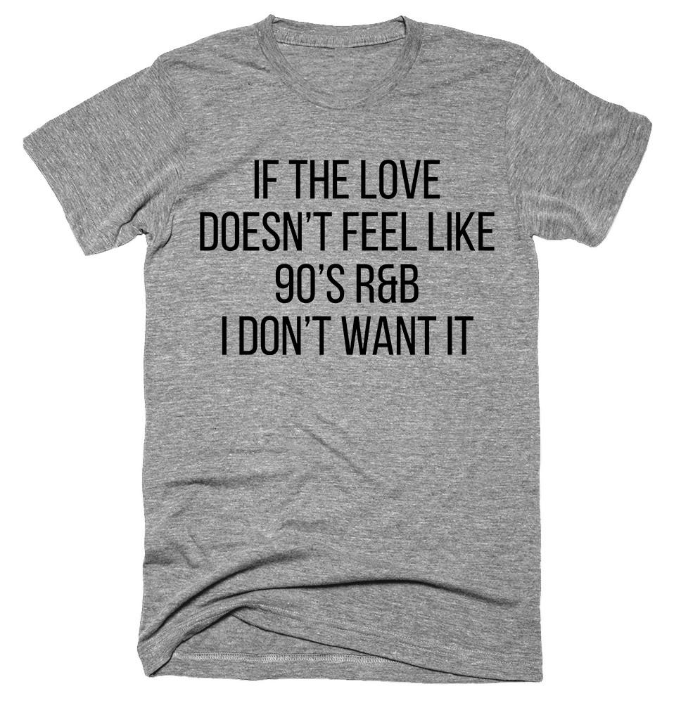 If the love doesn't feel like 90's R&B I Don't Want It T-shirt